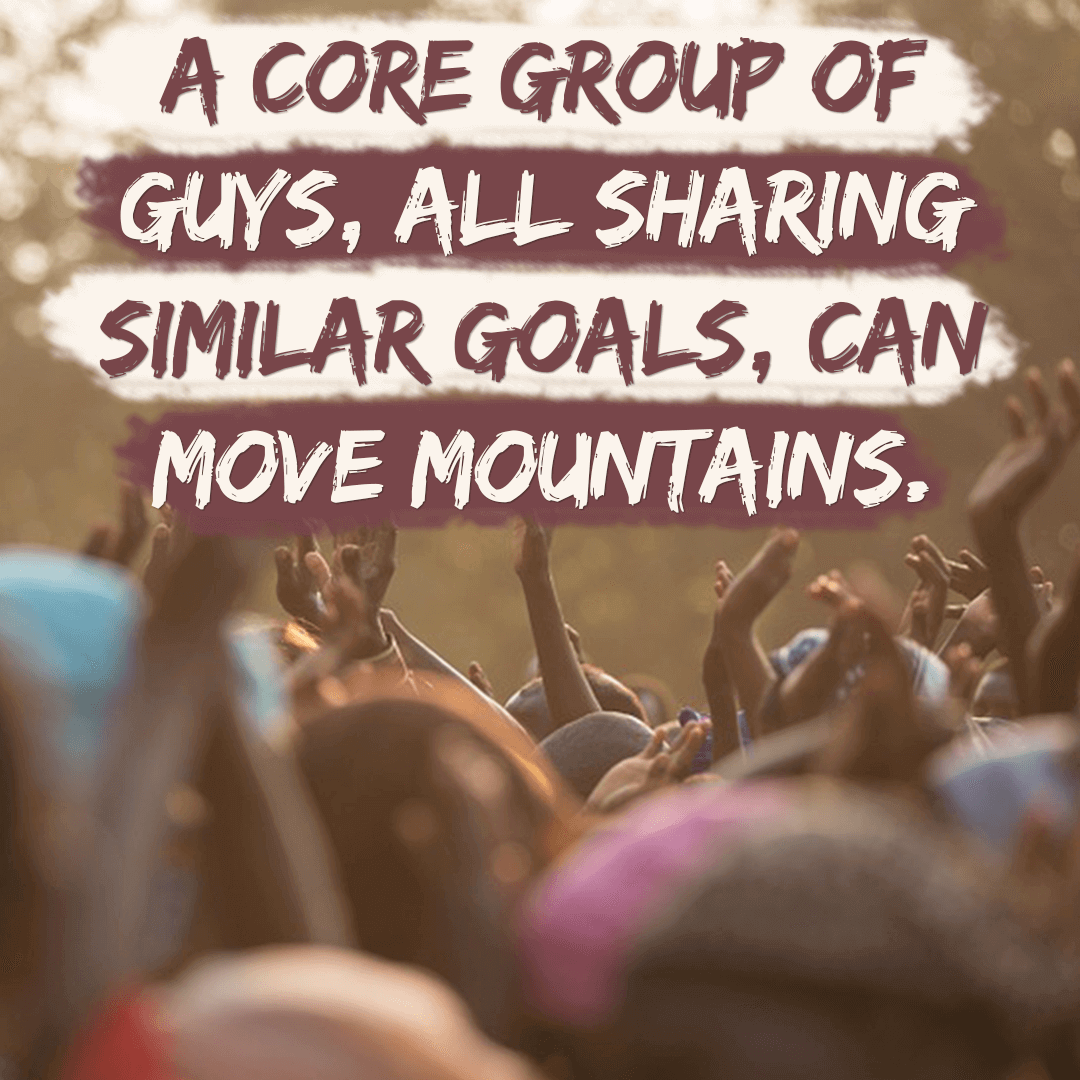 A Core Group of Guys, All Sharing Similar Goals, Can Move Mountains