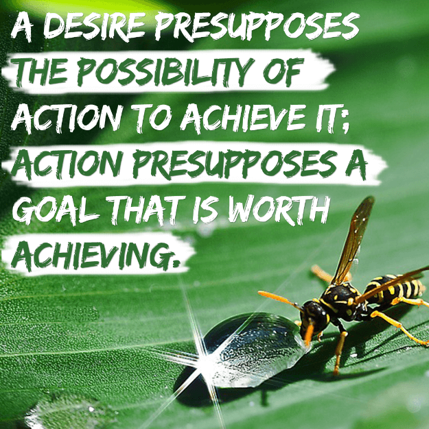 A desire presupposes the possibility of action to achieve it; Action presupposes a goal that is worth achieving.