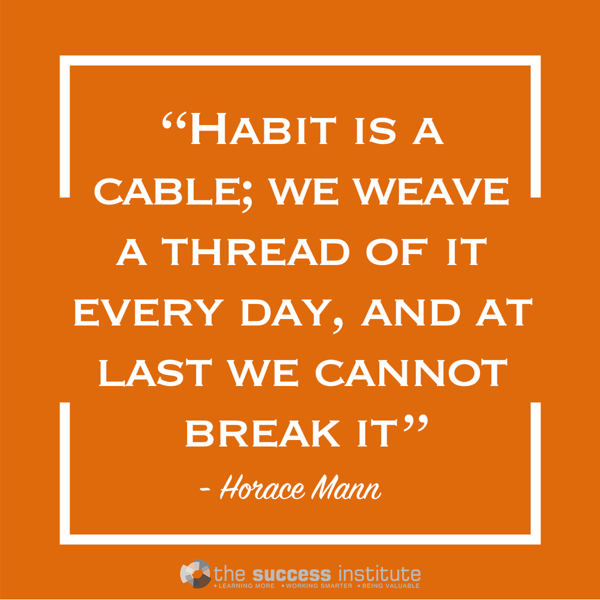 Habit is a cable; we have a thread of it every day.
